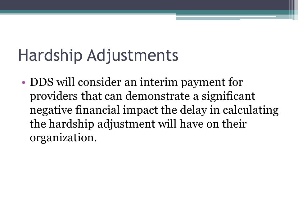 Hardship Adjustments DDS will consider an interim payment for providers that can demonstrate a significant negative financial impact the delay in calculating the hardship adjustment will have on their organization.