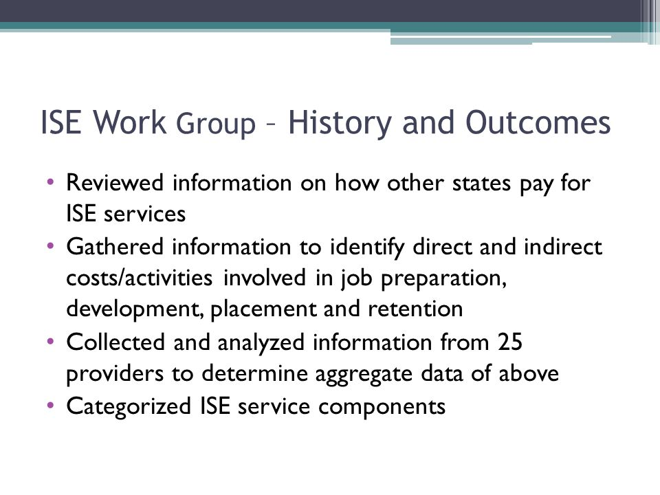 ISE Work Group – History and Outcomes Reviewed information on how other states pay for ISE services Gathered information to identify direct and indirect costs/activities involved in job preparation, development, placement and retention Collected and analyzed information from 25 providers to determine aggregate data of above Categorized ISE service components
