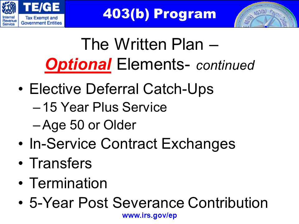403(b) Program www.irs.gov/ep Elective Deferral Catch-Ups –15 Year Plus Service –Age 50 or Older In-Service Contract Exchanges Transfers Termination 5-Year Post Severance Contribution The Written Plan – Optional Elements- continued