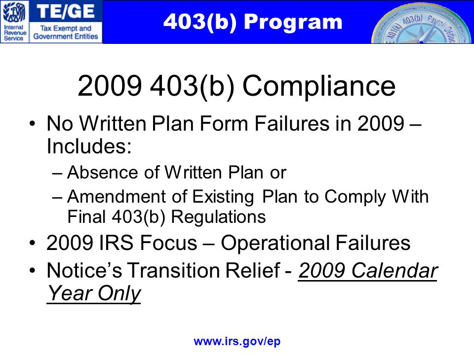 403(b) Program www.irs.gov/ep 2009 403(b) Compliance No Written Plan Form Failures in 2009 – Includes: –Absence of Written Plan or –Amendment of Existing Plan to Comply With Final 403(b) Regulations 2009 IRS Focus – Operational Failures Notice's Transition Relief - 2009 Calendar Year Only