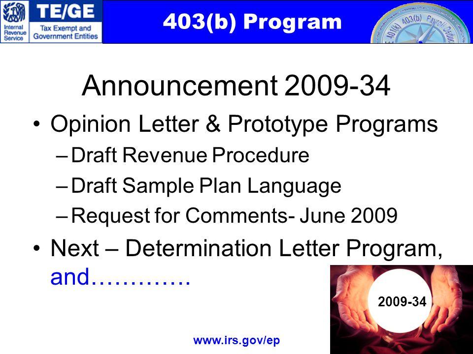 403(b) Program www.irs.gov/ep Announcement 2009-34 Opinion Letter & Prototype Programs –Draft Revenue Procedure –Draft Sample Plan Language –Request for Comments- June 2009 Next – Determination Letter Program, and………….