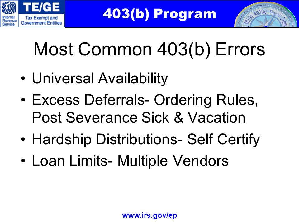 403(b) Program www.irs.gov/ep Most Common 403(b) Errors Universal Availability Excess Deferrals- Ordering Rules, Post Severance Sick & Vacation Hardship Distributions- Self Certify Loan Limits- Multiple Vendors