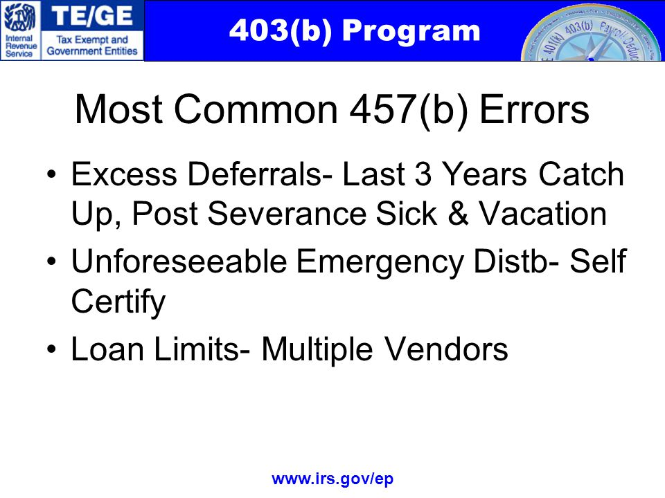 403(b) Program www.irs.gov/ep Most Common 457(b) Errors Excess Deferrals- Last 3 Years Catch Up, Post Severance Sick & Vacation Unforeseeable Emergency Distb- Self Certify Loan Limits- Multiple Vendors