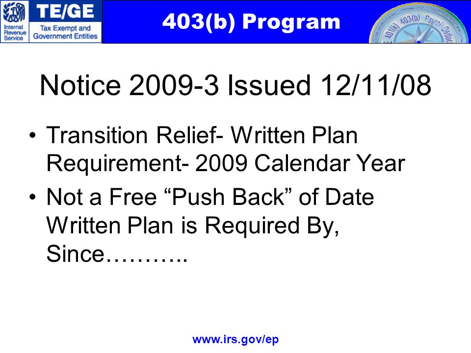 403(b) Program www.irs.gov/ep Notice 2009-3 Issued 12/11/08 Transition Relief- Written Plan Requirement- 2009 Calendar Year Not a Free Push Back of Date Written Plan is Required By, Since………..