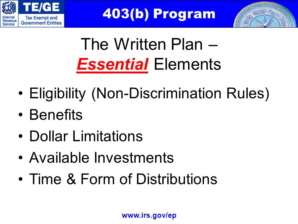 403(b) Program www.irs.gov/ep The Written Plan – Essential Elements Eligibility (Non-Discrimination Rules) Benefits Dollar Limitations Available Investments Time & Form of Distributions