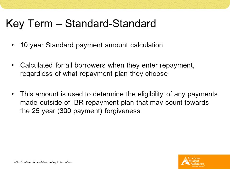 Key Term – Standard-Standard 10 year Standard payment amount calculation Calculated for all borrowers when they enter repayment, regardless of what re