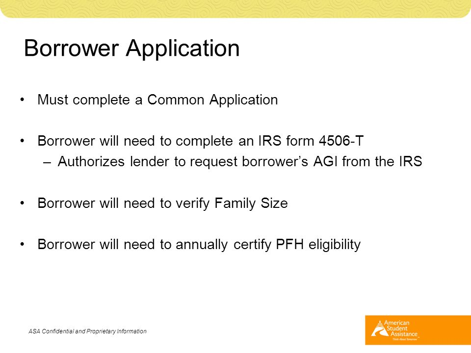 Borrower Application Must complete a Common Application Borrower will need to complete an IRS form 4506-T –Authorizes lender to request borrower's AGI