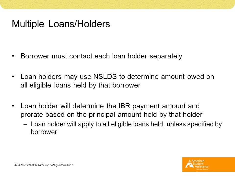 Multiple Loans/Holders Borrower must contact each loan holder separately Loan holders may use NSLDS to determine amount owed on all eligible loans hel