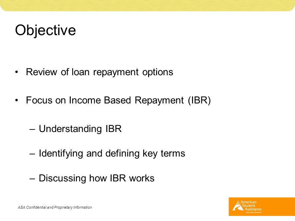 Objective Review of loan repayment options Focus on Income Based Repayment (IBR) –Understanding IBR –Identifying and defining key terms –Discussing ho