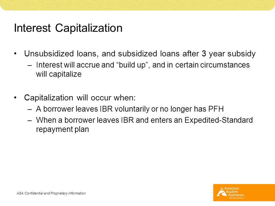 "Interest Capitalization Unsubsidized loans, and subsidized loans after 3 year subsidy –Interest will accrue and ""build up"", and in certain circumstanc"