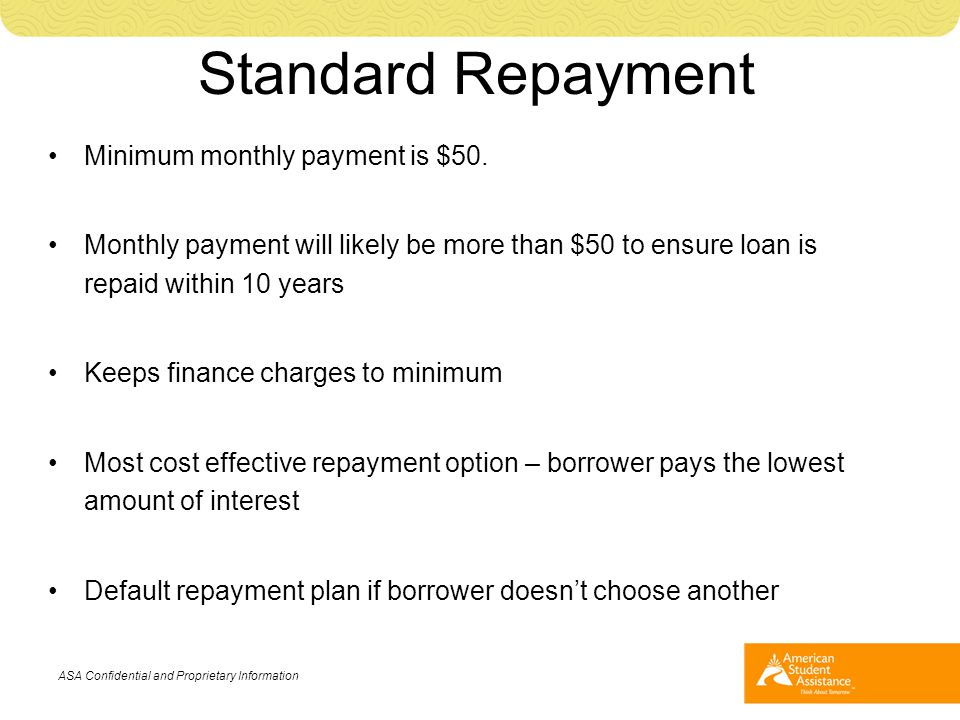 Minimum monthly payment is $50. Monthly payment will likely be more than $50 to ensure loan is repaid within 10 years Keeps finance charges to minimum