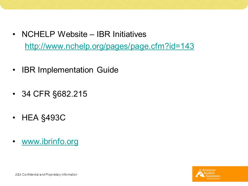 NCHELP Website – IBR Initiatives http://www.nchelp.org/pages/page.cfm?id=143 IBR Implementation Guide 34 CFR §682.215 HEA §493C www.ibrinfo.org ASA Co