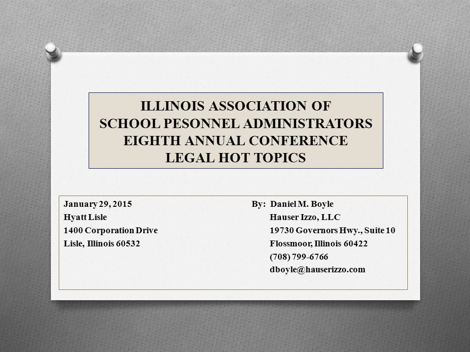 ILLINOIS ASSOCIATION OF SCHOOL PESONNEL ADMINISTRATORS EIGHTH ANNUAL CONFERENCE LEGAL HOT TOPICS January 29, 2015By: Daniel M.