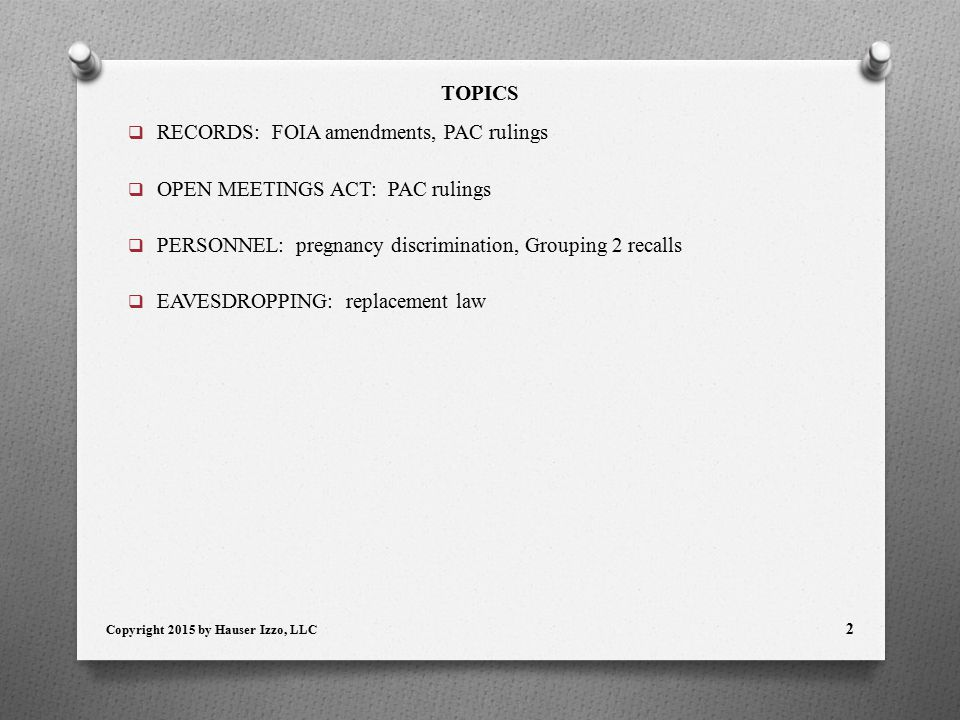TOPICS  RECORDS: FOIA amendments, PAC rulings  OPEN MEETINGS ACT: PAC rulings  PERSONNEL: pregnancy discrimination, Grouping 2 recalls  EAVESDROPPING: replacement law Copyright 2015 by Hauser Izzo, LLC 2