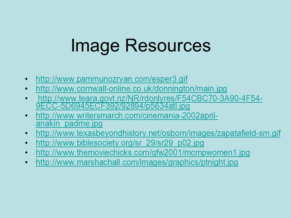Image Resources http://www.pammunozryan.com/esper3.gif http://www.cornwall-online.co.uk/donnington/main.jpg http://www.teara.govt.nz/NR/rdonlyres/F54CBC70-3A90-4F54- 9ECC-5D6945ECF392/92894/p5634atl.jpghttp://www.teara.govt.nz/NR/rdonlyres/F54CBC70-3A90-4F54- 9ECC-5D6945ECF392/92894/p5634atl.jpg http://www.writersmarch.com/cinemania-2002april- anakin_padme.jpghttp://www.writersmarch.com/cinemania-2002april- anakin_padme.jpg http://www.texasbeyondhistory.net/osborn/images/zapatafield-sm.gif http://www.biblesociety.org/sr_29/sr29_p02.jpg http://www.themoviechicks.com/qfw2001/mcmpwomen1.jpg http://www.marshachall.com/images/graphics/ptnight.jpg