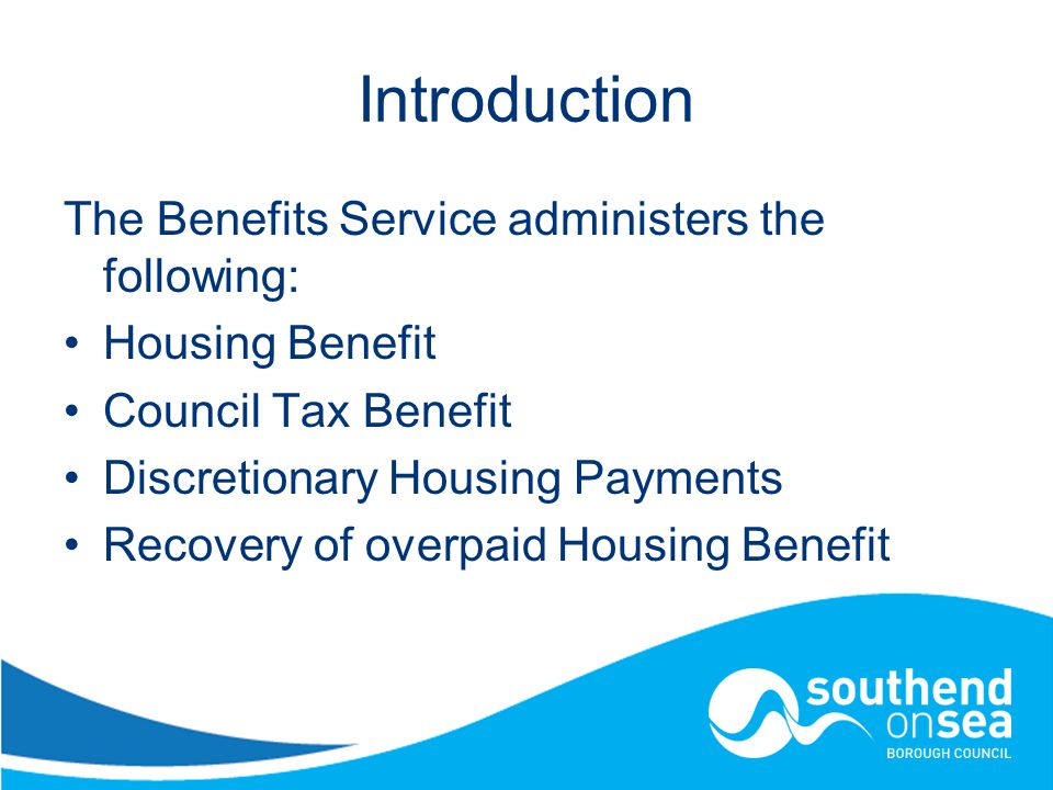 Introduction The Benefits Service administers the following: Housing Benefit Council Tax Benefit Discretionary Housing Payments Recovery of overpaid Housing Benefit