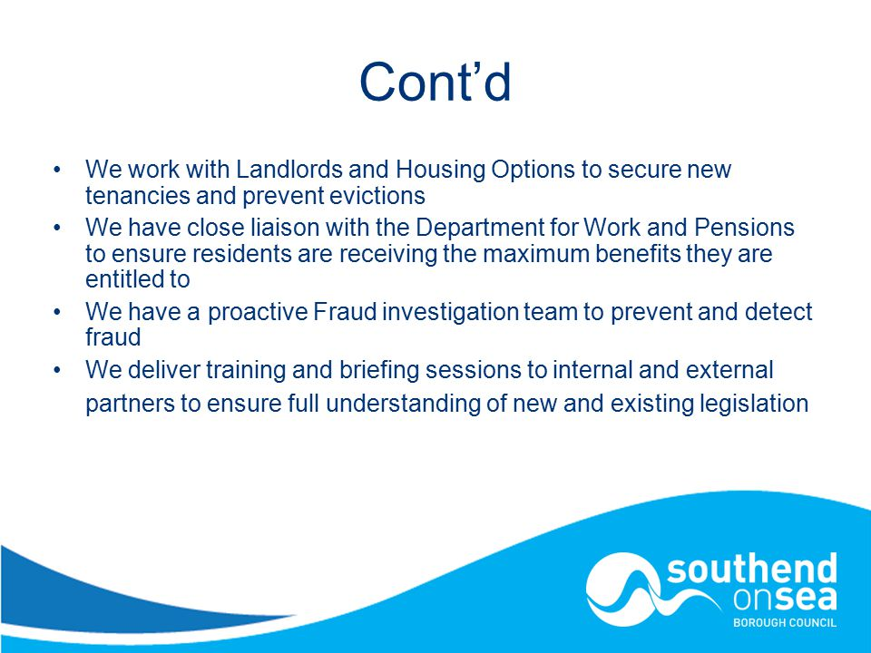 Cont'd We work with Landlords and Housing Options to secure new tenancies and prevent evictions We have close liaison with the Department for Work and Pensions to ensure residents are receiving the maximum benefits they are entitled to We have a proactive Fraud investigation team to prevent and detect fraud We deliver training and briefing sessions to internal and external partners to ensure full understanding of new and existing legislation