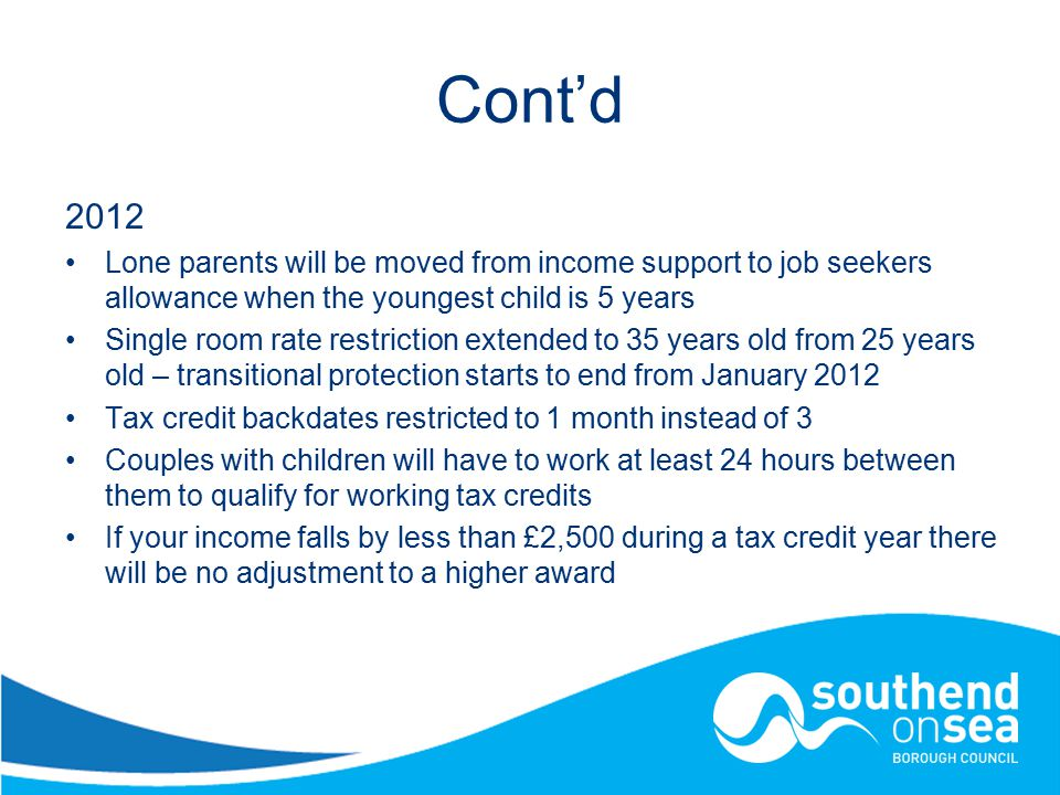 Cont'd 2012 Lone parents will be moved from income support to job seekers allowance when the youngest child is 5 years Single room rate restriction extended to 35 years old from 25 years old – transitional protection starts to end from January 2012 Tax credit backdates restricted to 1 month instead of 3 Couples with children will have to work at least 24 hours between them to qualify for working tax credits If your income falls by less than £2,500 during a tax credit year there will be no adjustment to a higher award