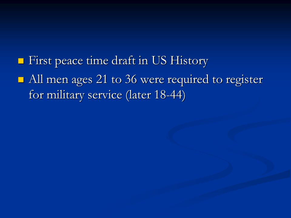 First peace time draft in US History First peace time draft in US History All men ages 21 to 36 were required to register for military service (later 18-44) All men ages 21 to 36 were required to register for military service (later 18-44)