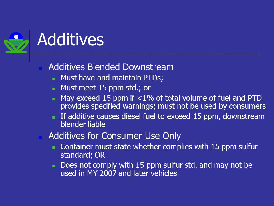 Additives Additives Blended Downstream Must have and maintain PTDs; Must meet 15 ppm std.; or May exceed 15 ppm if <1% of total volume of fuel and PTD provides specified warnings; must not be used by consumers If additive causes diesel fuel to exceed 15 ppm, downstream blender liable Additives for Consumer Use Only Container must state whether complies with 15 ppm sulfur standard; OR Does not comply with 15 ppm sulfur std.