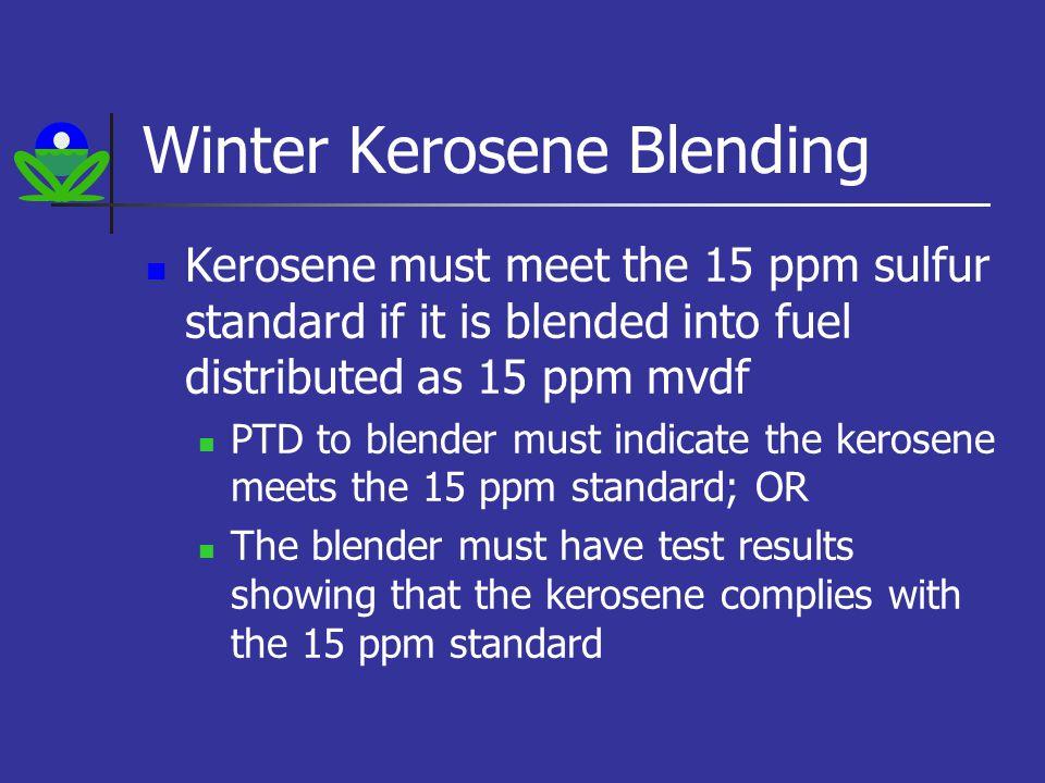 Winter Kerosene Blending Kerosene must meet the 15 ppm sulfur standard if it is blended into fuel distributed as 15 ppm mvdf PTD to blender must indicate the kerosene meets the 15 ppm standard; OR The blender must have test results showing that the kerosene complies with the 15 ppm standard