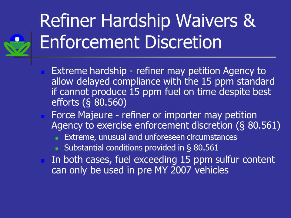 Refiner Hardship Waivers & Enforcement Discretion Extreme hardship - refiner may petition Agency to allow delayed compliance with the 15 ppm standard if cannot produce 15 ppm fuel on time despite best efforts (§ 80.560) Force Majeure - refiner or importer may petition Agency to exercise enforcement discretion (§ 80.561) Extreme, unusual and unforeseen circumstances Substantial conditions provided in § 80.561 In both cases, fuel exceeding 15 ppm sulfur content can only be used in pre MY 2007 vehicles