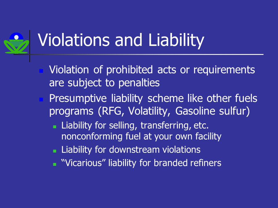 Violations and Liability Violation of prohibited acts or requirements are subject to penalties Presumptive liability scheme like other fuels programs (RFG, Volatility, Gasoline sulfur) Liability for selling, transferring, etc.