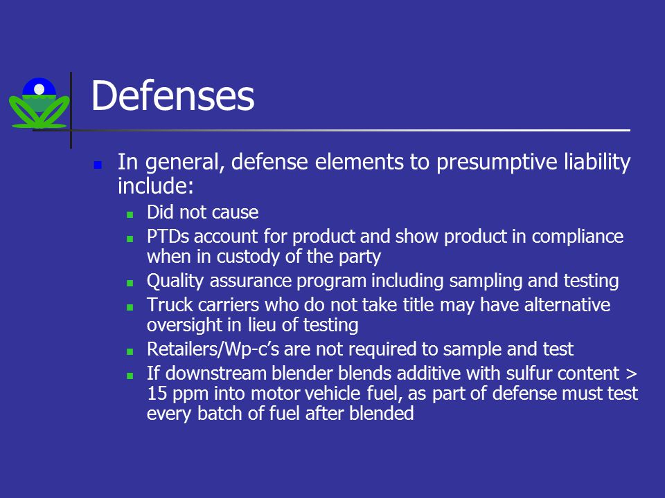Defenses In general, defense elements to presumptive liability include: Did not cause PTDs account for product and show product in compliance when in custody of the party Quality assurance program including sampling and testing Truck carriers who do not take title may have alternative oversight in lieu of testing Retailers/Wp-c's are not required to sample and test If downstream blender blends additive with sulfur content > 15 ppm into motor vehicle fuel, as part of defense must test every batch of fuel after blended