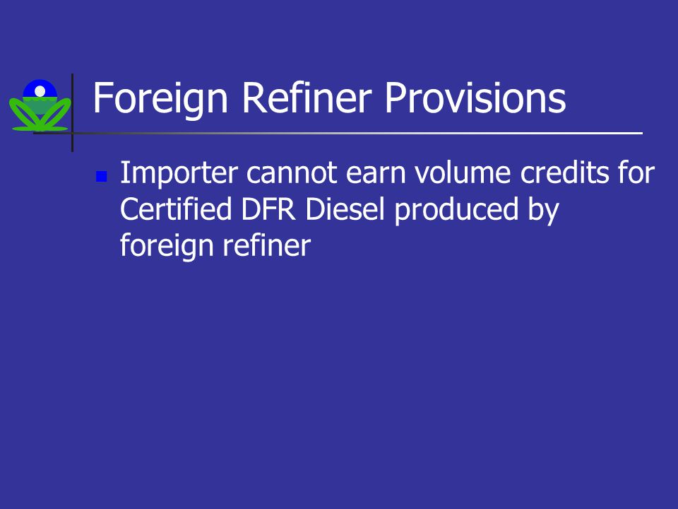 Foreign Refiner Provisions Importer cannot earn volume credits for Certified DFR Diesel produced by foreign refiner