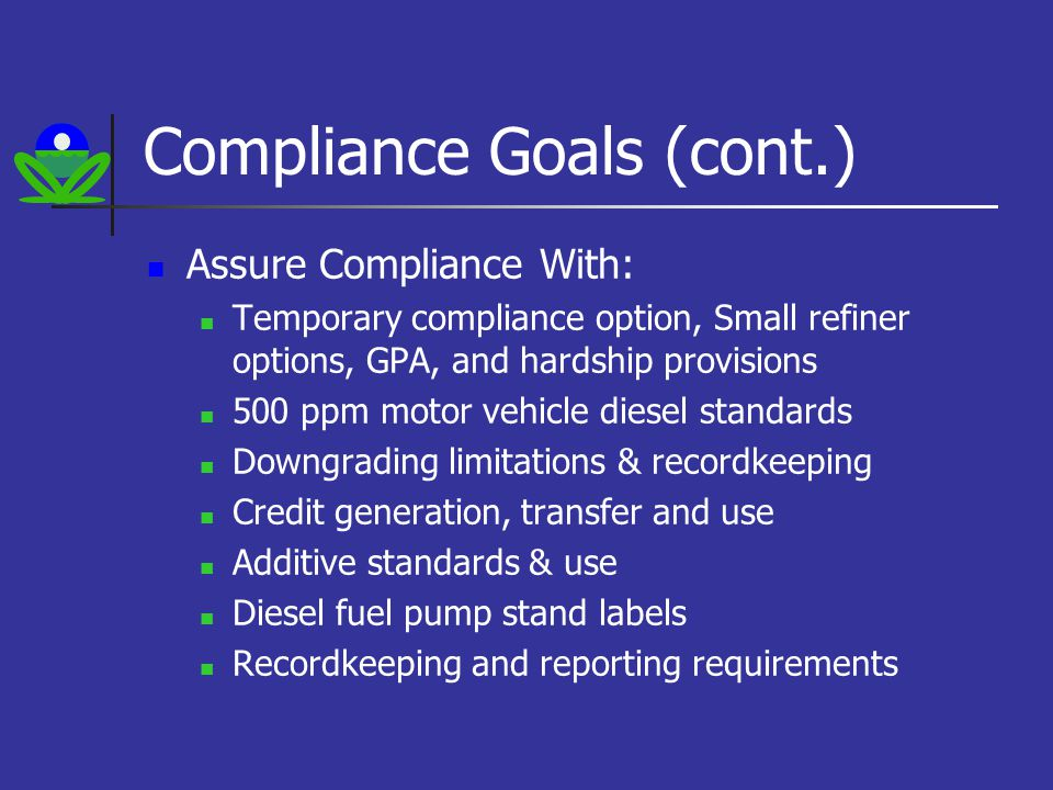 Compliance Goals (cont.) Assure Compliance With: Temporary compliance option, Small refiner options, GPA, and hardship provisions 500 ppm motor vehicle diesel standards Downgrading limitations & recordkeeping Credit generation, transfer and use Additive standards & use Diesel fuel pump stand labels Recordkeeping and reporting requirements
