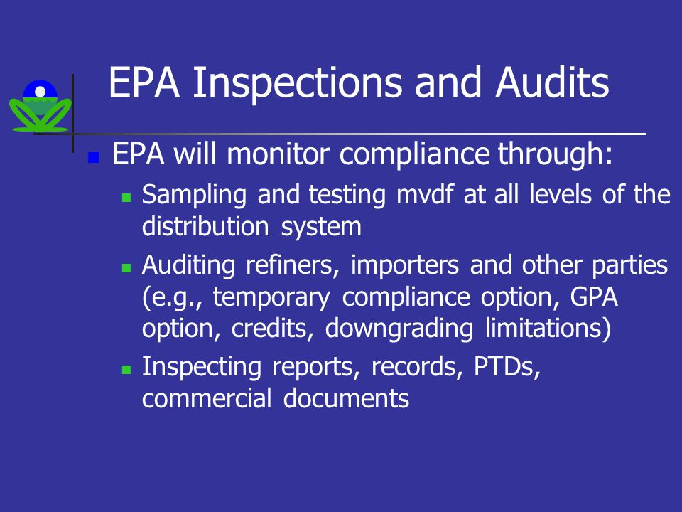 EPA Inspections and Audits EPA will monitor compliance through: Sampling and testing mvdf at all levels of the distribution system Auditing refiners, importers and other parties (e.g., temporary compliance option, GPA option, credits, downgrading limitations) Inspecting reports, records, PTDs, commercial documents
