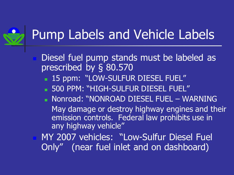 Pump Labels and Vehicle Labels Diesel fuel pump stands must be labeled as prescribed by § 80.570 15 ppm: LOW-SULFUR DIESEL FUEL 500 PPM: HIGH-SULFUR DIESEL FUEL Nonroad: NONROAD DIESEL FUEL – WARNING May damage or destroy highway engines and their emission controls.