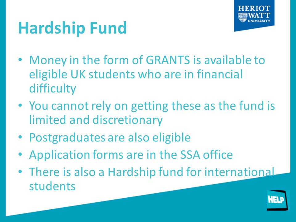Hardship Fund Money in the form of GRANTS is available to eligible UK students who are in financial difficulty You cannot rely on getting these as the fund is limited and discretionary Postgraduates are also eligible Application forms are in the SSA office There is also a Hardship fund for international students