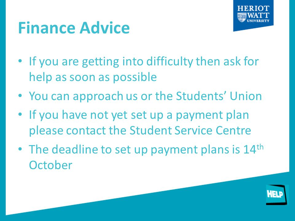 Finance Advice If you are getting into difficulty then ask for help as soon as possible You can approach us or the Students' Union If you have not yet set up a payment plan please contact the Student Service Centre The deadline to set up payment plans is 14 th October