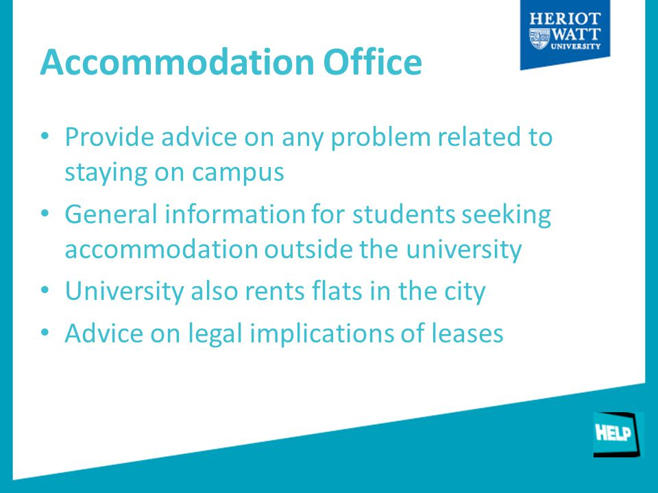 Accommodation Office Provide advice on any problem related to staying on campus General information for students seeking accommodation outside the university University also rents flats in the city Advice on legal implications of leases