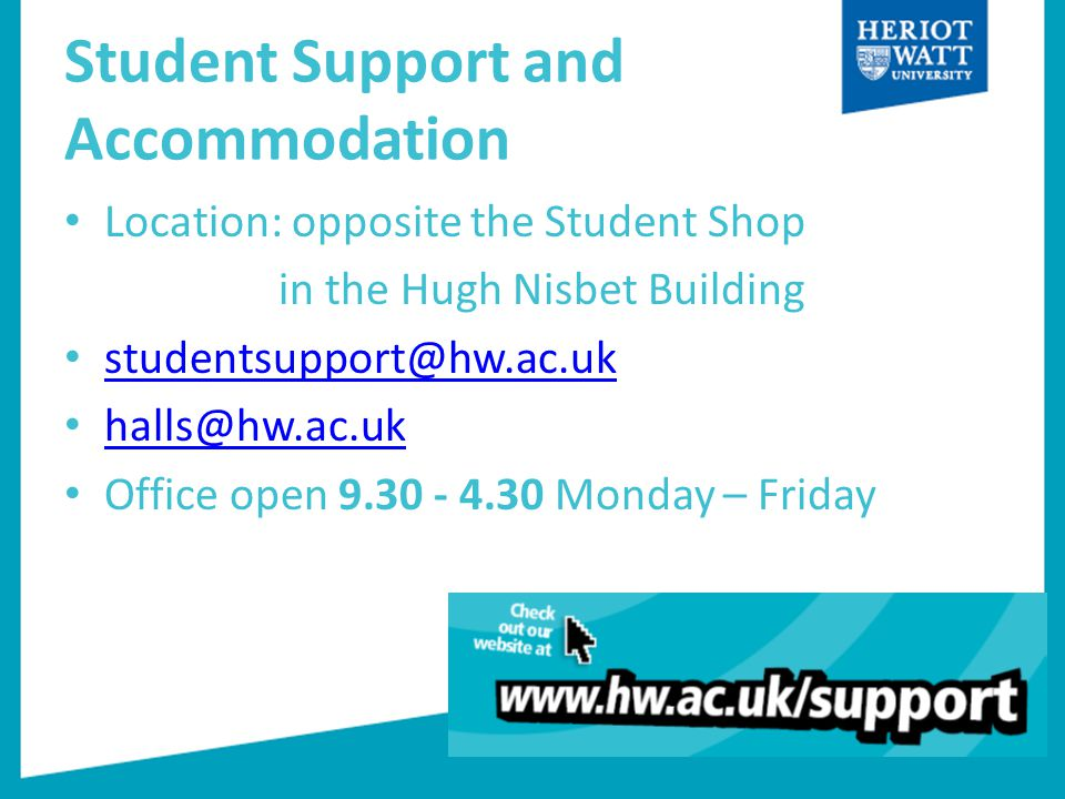 Student Support and Accommodation Location: opposite the Student Shop in the Hugh Nisbet Building studentsupport@hw.ac.uk halls@hw.ac.uk Office open 9.30 - 4.30 Monday – Friday
