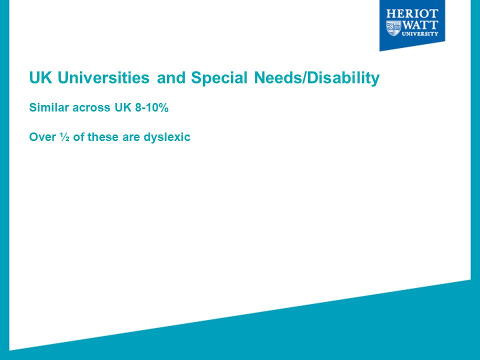 UK Universities and Special Needs/Disability Similar across UK 8-10% Over ½ of these are dyslexic