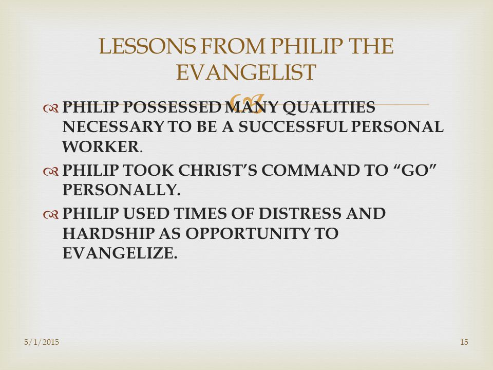   PHILIP POSSESSED MANY QUALITIES NECESSARY TO BE A SUCCESSFUL PERSONAL WORKER.