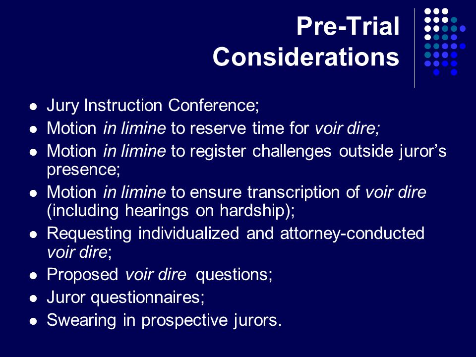 Pre-Trial Considerations Jury Instruction Conference; Motion in limine to reserve time for voir dire; Motion in limine to register challenges outside juror's presence; Motion in limine to ensure transcription of voir dire (including hearings on hardship); Requesting individualized and attorney-conducted voir dire; Proposed voir dire questions; Juror questionnaires; Swearing in prospective jurors.