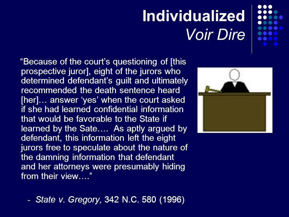 Individualized Voir Dire Because of the court's questioning of [this prospective juror], eight of the jurors who determined defendant's guilt and ultimately recommended the death sentence heard [her]… answer 'yes' when the court asked if she had learned confidential information that would be favorable to the State if learned by the Sate….