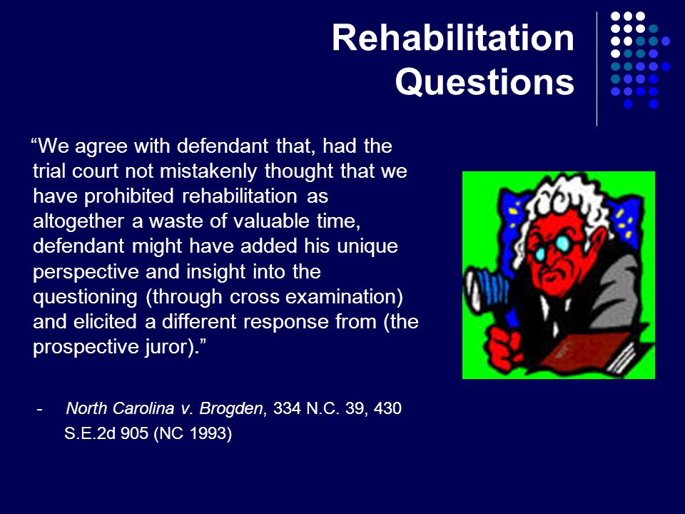 Rehabilitation Questions We agree with defendant that, had the trial court not mistakenly thought that we have prohibited rehabilitation as altogether a waste of valuable time, defendant might have added his unique perspective and insight into the questioning (through cross examination) and elicited a different response from (the prospective juror). - North Carolina v.