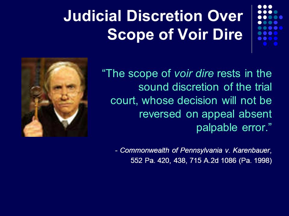 Judicial Discretion Over Scope of Voir Dire The scope of voir dire rests in the sound discretion of the trial court, whose decision will not be reversed on appeal absent palpable error. -Commonwealth of Pennsylvania v.