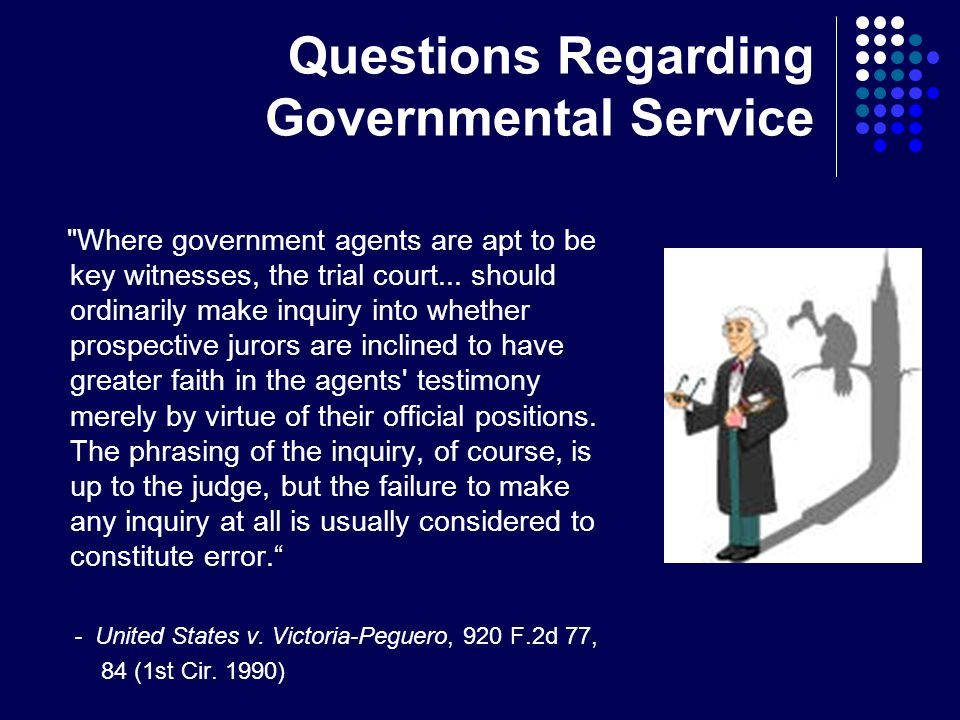 Questions Regarding Governmental Service Where government agents are apt to be key witnesses, the trial court...