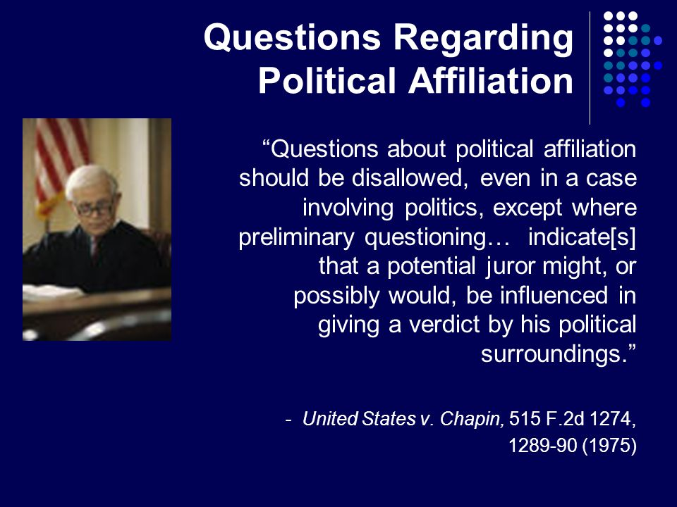 Questions Regarding Political Affiliation Questions about political affiliation should be disallowed, even in a case involving politics, except where preliminary questioning… indicate[s] that a potential juror might, or possibly would, be influenced in giving a verdict by his political surroundings. - United States v.