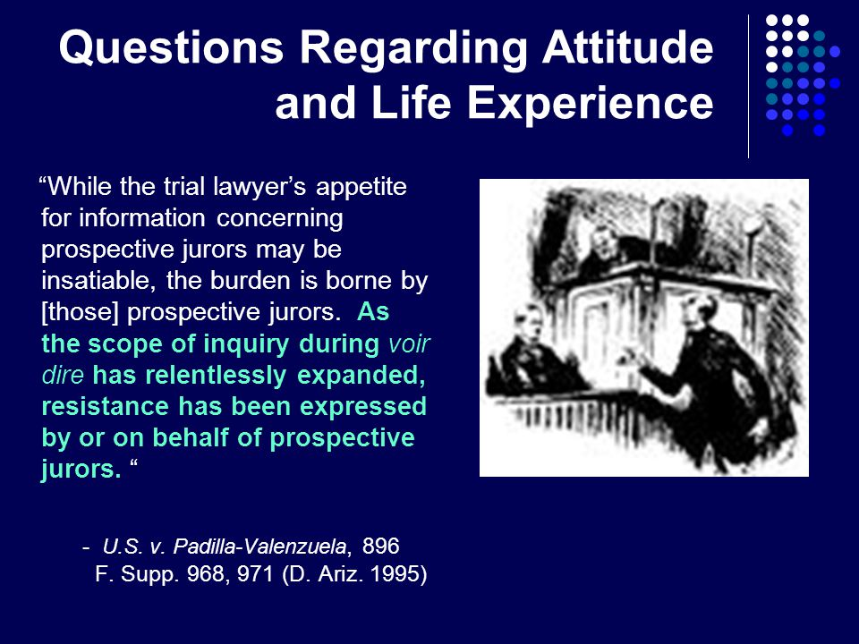 Questions Regarding Attitude and Life Experience While the trial lawyer's appetite for information concerning prospective jurors may be insatiable, the burden is borne by [those] prospective jurors.