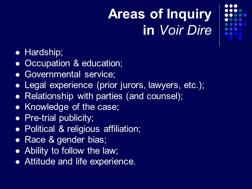 Areas of Inquiry in Voir Dire Hardship; Occupation & education; Governmental service; Legal experience (prior jurors, lawyers, etc.); Relationship with parties (and counsel); Knowledge of the case; Pre-trial publicity; Political & religious affiliation; Race & gender bias; Ability to follow the law; Attitude and life experience.