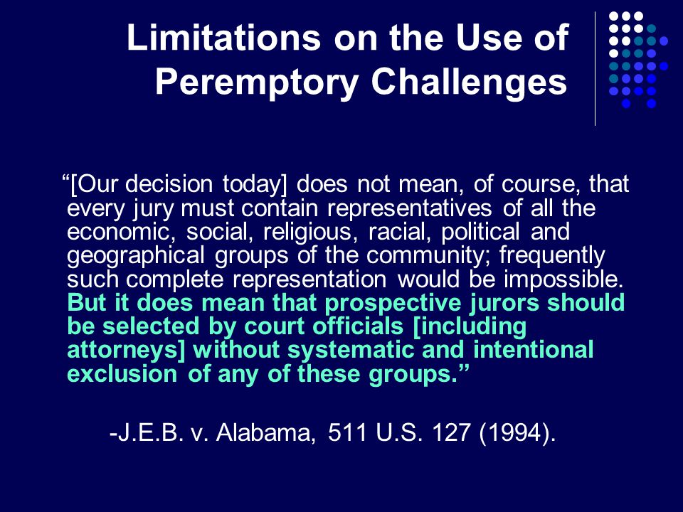 Limitations on the Use of Peremptory Challenges [Our decision today] does not mean, of course, that every jury must contain representatives of all the economic, social, religious, racial, political and geographical groups of the community; frequently such complete representation would be impossible.