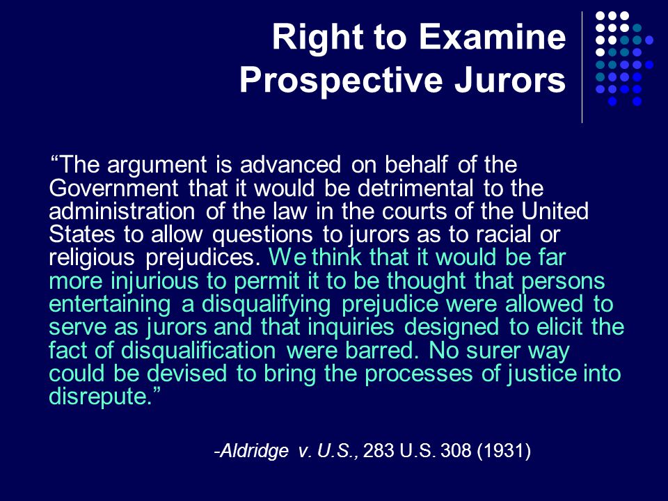 Right to Examine Prospective Jurors The argument is advanced on behalf of the Government that it would be detrimental to the administration of the law in the courts of the United States to allow questions to jurors as to racial or religious prejudices.