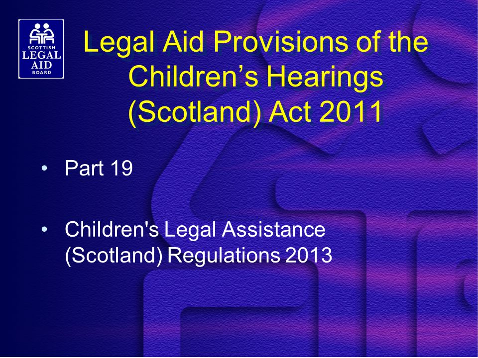 Legal Aid Provisions of the Children's Hearings (Scotland) Act 2011 Part 19 Children s Legal Assistance (Scotland) Regulations 2013