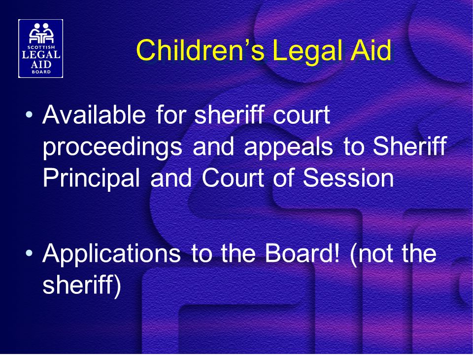 Children's Legal Aid Available for sheriff court proceedings and appeals to Sheriff Principal and Court of Session Applications to the Board.